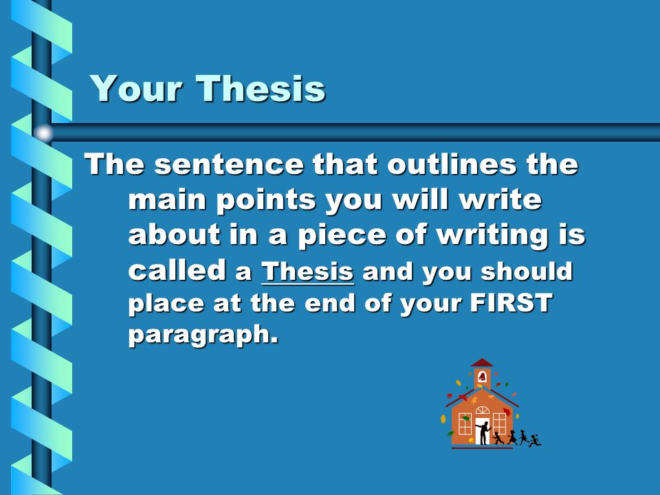 Your Thesis The sentence that outlines the main points you will write about in a piece of writing is called a Thesis and you should place at the end of your FIRST paragraph.