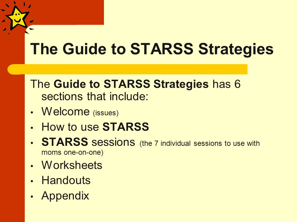 The Guide to STARSS Strategies The Guide to STARSS Strategies has 6 sections that include: Welcome (issues) How to use STARSS STARSS sessions (the 7 individual sessions to use with moms one-on-one) Worksheets Handouts Appendix