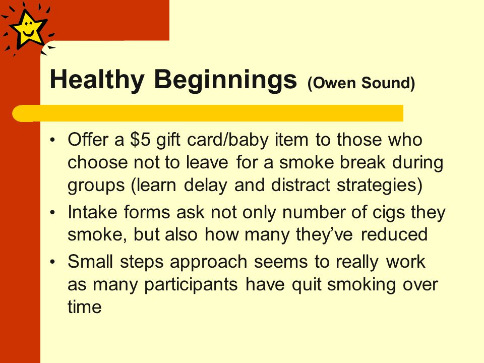 Healthy Beginnings (Owen Sound) Offer a $5 gift card/baby item to those who choose not to leave for a smoke break during groups (learn delay and distract strategies) Intake forms ask not only number of cigs they smoke, but also how many they've reduced Small steps approach seems to really work as many participants have quit smoking over time