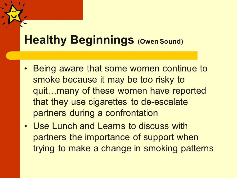 Healthy Beginnings (Owen Sound) Being aware that some women continue to smoke because it may be too risky to quit…many of these women have reported that they use cigarettes to de-escalate partners during a confrontation Use Lunch and Learns to discuss with partners the importance of support when trying to make a change in smoking patterns