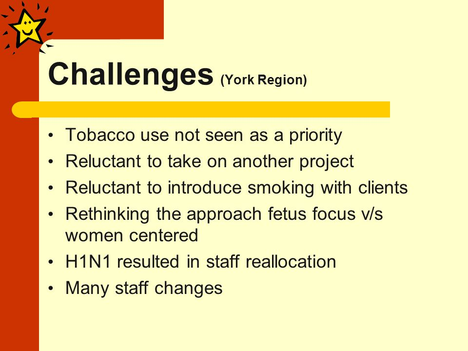 Challenges (York Region) Tobacco use not seen as a priority Reluctant to take on another project Reluctant to introduce smoking with clients Rethinking the approach fetus focus v/s women centered H1N1 resulted in staff reallocation Many staff changes