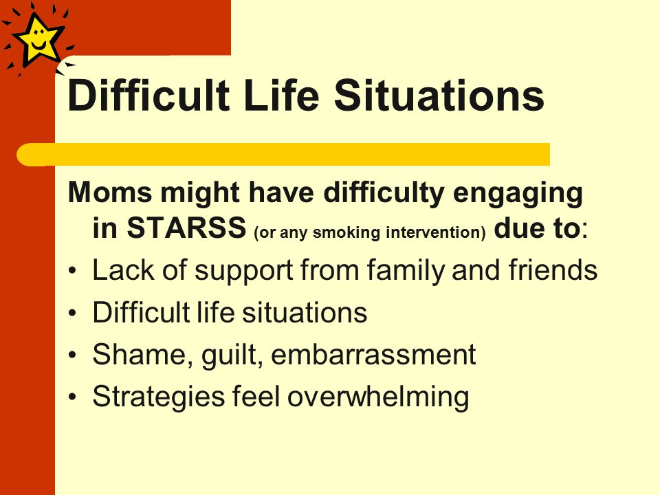 Difficult Life Situations Moms might have difficulty engaging in STARSS (or any smoking intervention) due to: Lack of support from family and friends Difficult life situations Shame, guilt, embarrassment Strategies feel overwhelming