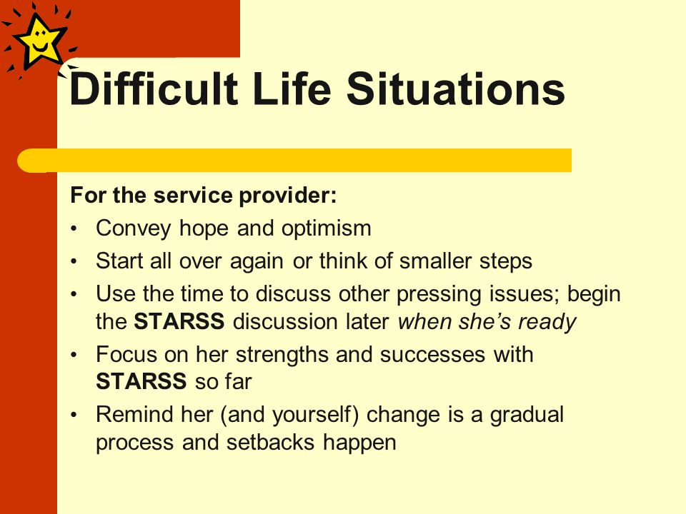Difficult Life Situations For the service provider: Convey hope and optimism Start all over again or think of smaller steps Use the time to discuss other pressing issues; begin the STARSS discussion later when she's ready Focus on her strengths and successes with STARSS so far Remind her (and yourself) change is a gradual process and setbacks happen