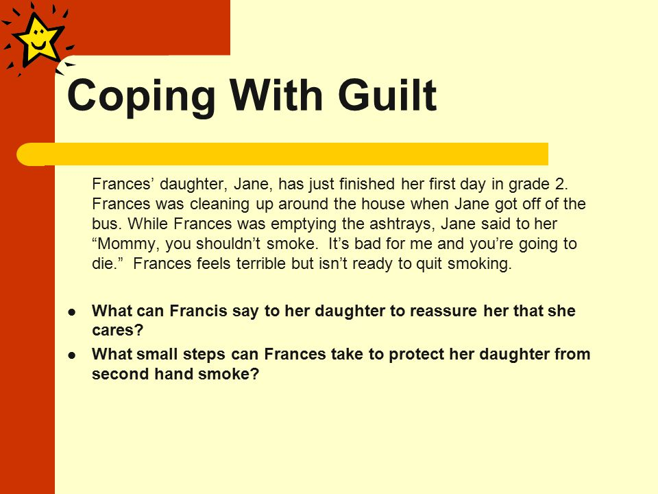 Coping With Guilt Frances' daughter, Jane, has just finished her first day in grade 2.
