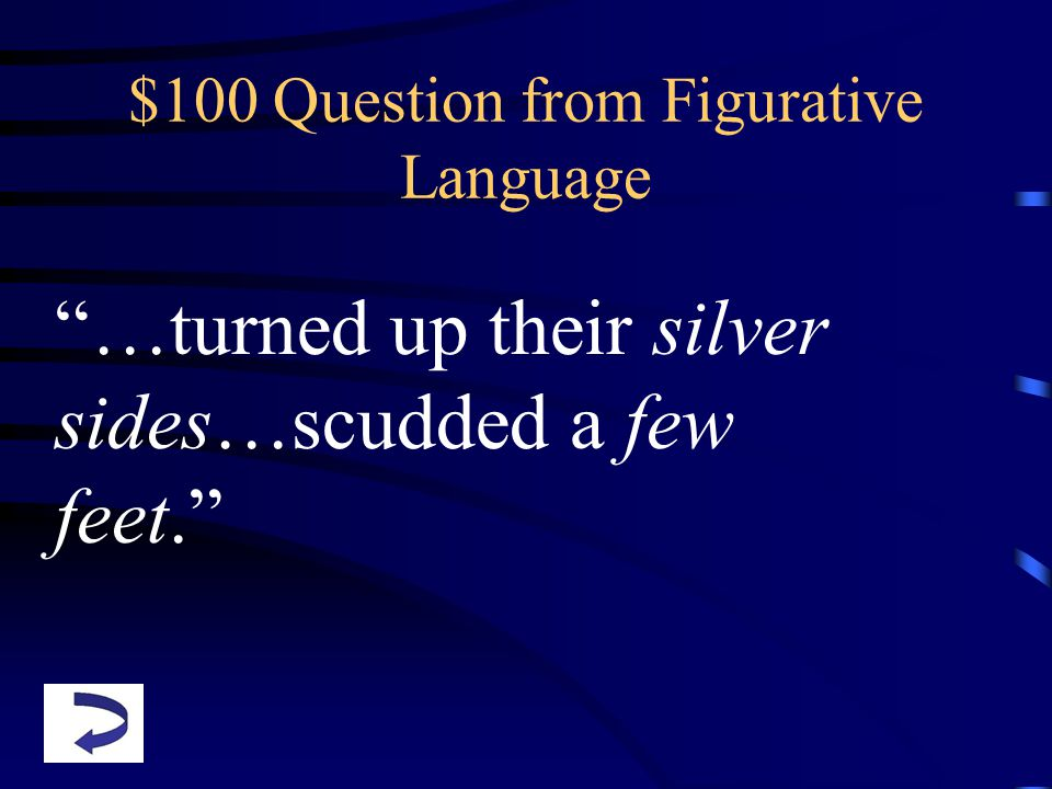 $100 Question from Figurative Language …turned up their silver sides…scudded a few feet.