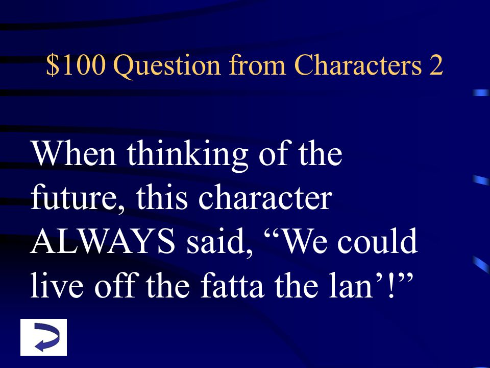 $100 Question from Characters 2 When thinking of the future, this character ALWAYS said, We could live off the fatta the lan'!