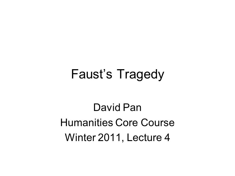 Faust's Tragedy David Pan Humanities Core Course Winter 2011, Lecture 4
