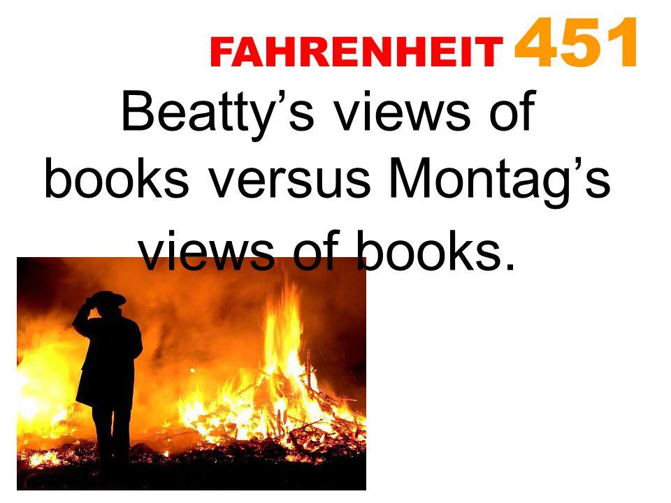 Beatty's views of books versus Montag's views of books. FAHRENHEIT 451