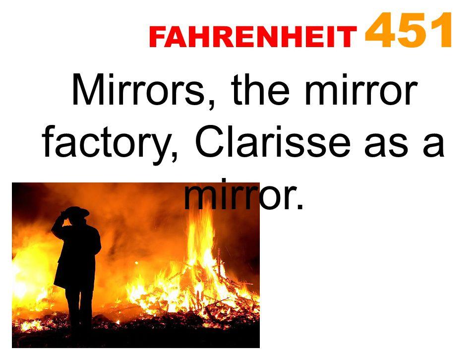 Mirrors, the mirror factory, Clarisse as a mirror. FAHRENHEIT 451