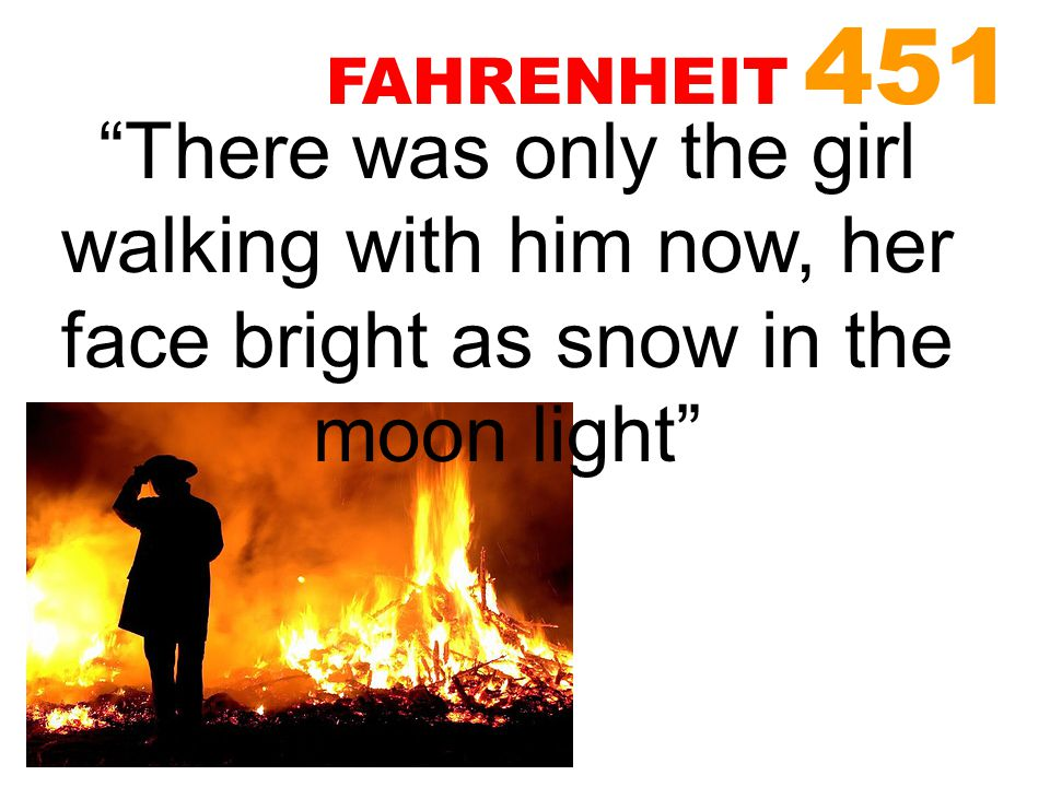 """""""There was only the girl walking with him now, her face bright as snow in the moon light"""" FAHRENHEIT 451"""
