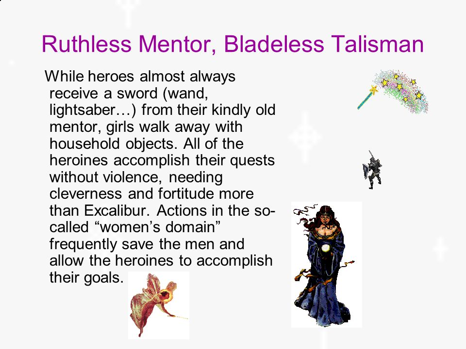 Ruthless Mentor, Bladeless Talisman While heroes almost always receive a sword (wand, lightsaber…) from their kindly old mentor, girls walk away with household objects.