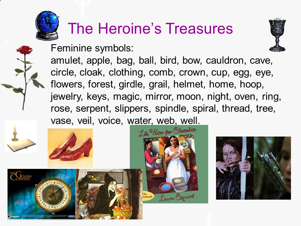 The Heroine's Treasures Feminine symbols: amulet, apple, bag, ball, bird, bow, cauldron, cave, circle, cloak, clothing, comb, crown, cup, egg, eye, flowers, forest, girdle, grail, helmet, home, hoop, jewelry, keys, magic, mirror, moon, night, oven, ring, rose, serpent, slippers, spindle, spiral, thread, tree, vase, veil, voice, water, web, well.