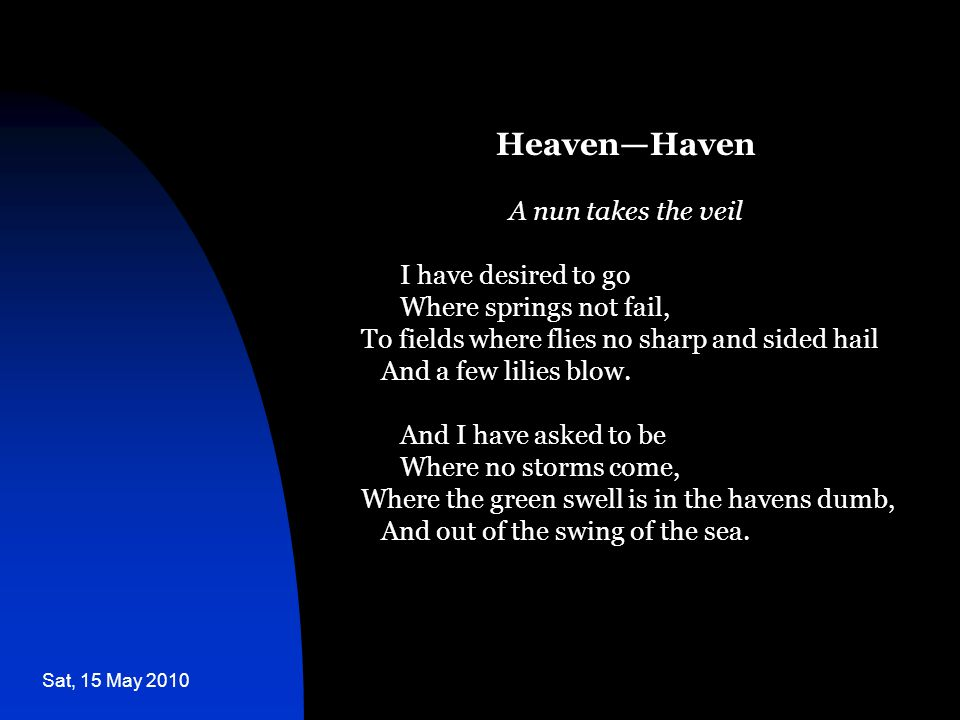 Sat, 15 May 2010 Heaven—Haven A nun takes the veil I have desired to go Where springs not fail, To fields where flies no sharp and sided hail And a fe
