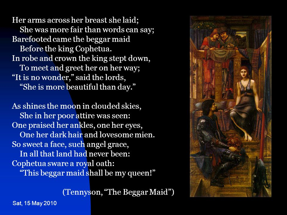 Sat, 15 May 2010 Her arms across her breast she laid; She was more fair than words can say; Barefooted came the beggar maid Before the king Cophetua.