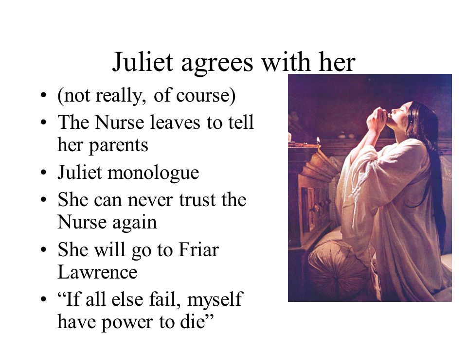 The Nurse's Advice Capulet and Lady C. exit, very angry Juliet cries to Nurse – what shall I do? The Nurse has an idea: –Romeo will never come back –N