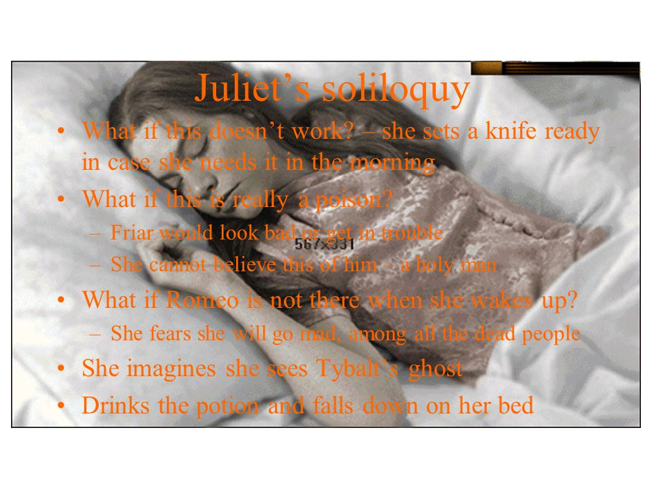 Scene 3 Juliet's bedroom – Nurse and Lady C. help her get ready for wedding tomorrow The two older women leave Juliet soliloquy –says good bye to her