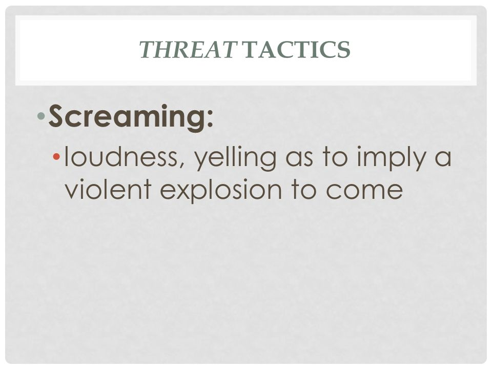 THREAT TACTICS Screaming: loudness, yelling as to imply a violent explosion to come