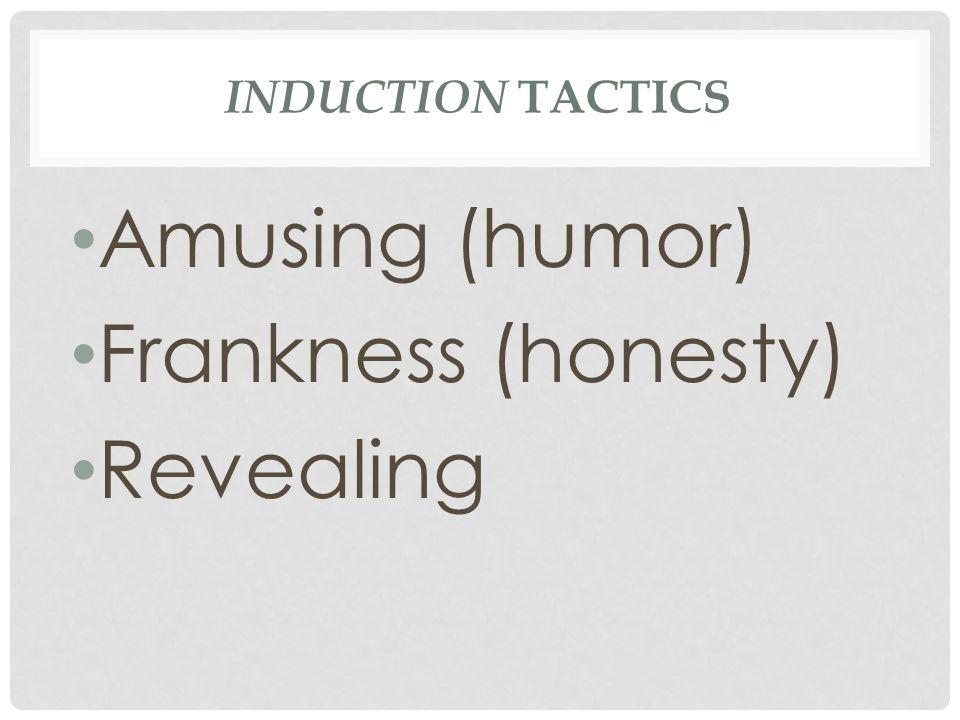 INDUCTION TACTICS Amusing (humor) Frankness (honesty) Revealing