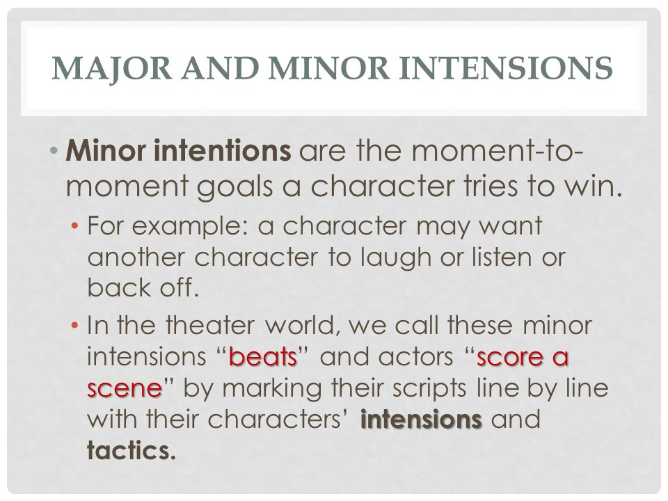 MAJOR AND MINOR INTENSIONS Minor intentions are the moment-to- moment goals a character tries to win. For example: a character may want another charac