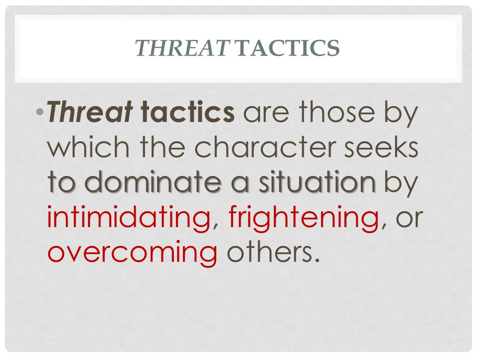 THREAT TACTICS Taking charge: giving commands as if in charge Overpowering: interrupting