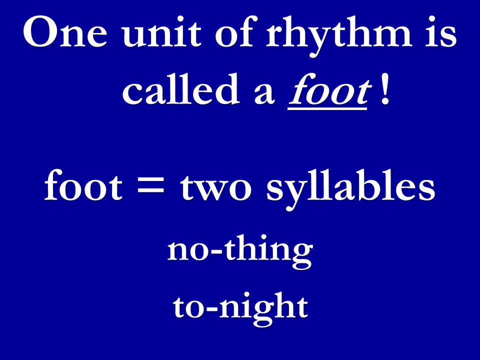 One unit of rhythm is called a foot ! foot = two syllables no-thing to-night