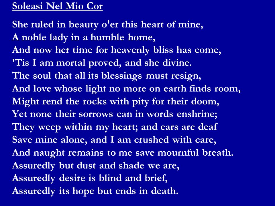 Soleasi Nel Mio Cor She ruled in beauty o er this heart of mine, A noble lady in a humble home, And now her time for heavenly bliss has come, Tis I am mortal proved, and she divine.