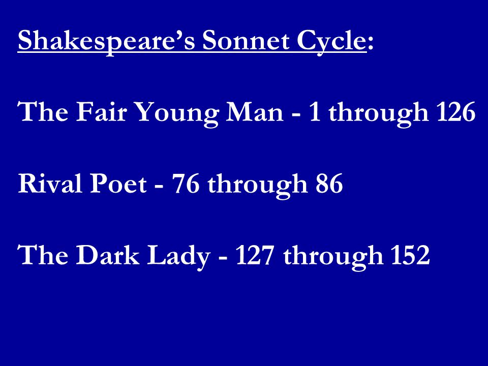 Shakespeare's Sonnet Cycle: The Fair Young Man - 1 through 126 Rival Poet - 76 through 86 The Dark Lady - 127 through 152