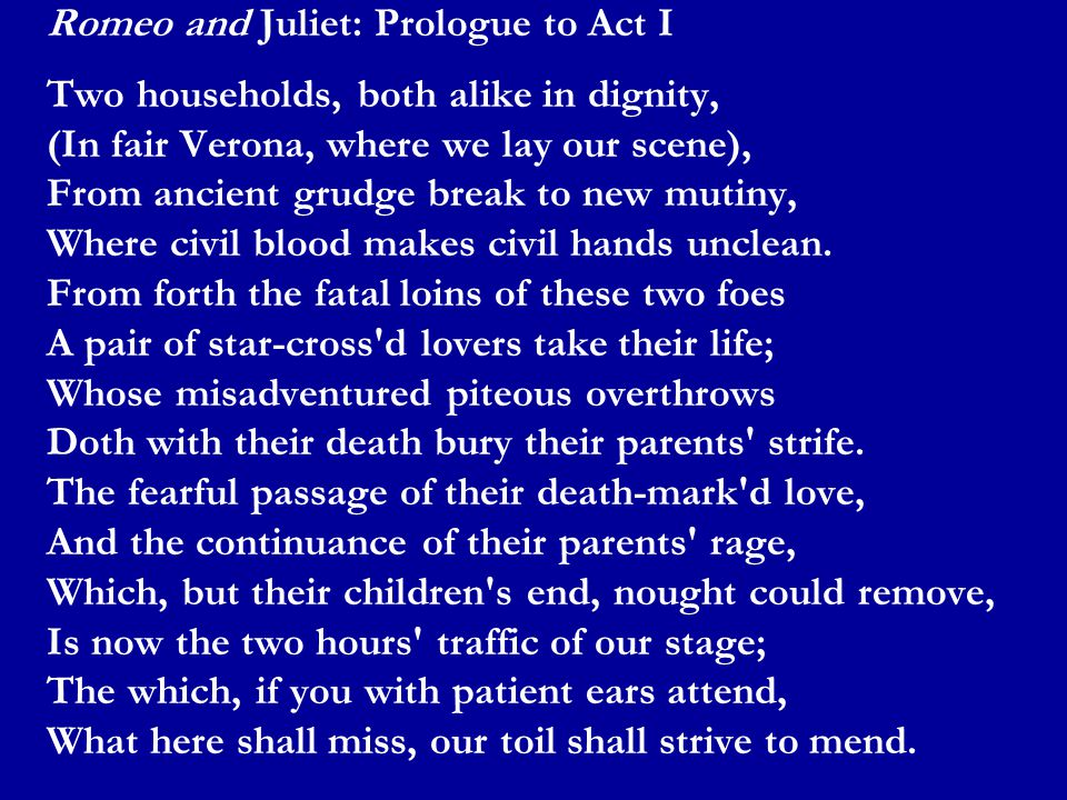 Romeo and Juliet: Prologue to Act I Two households, both alike in dignity, (In fair Verona, where we lay our scene), From ancient grudge break to new mutiny, Where civil blood makes civil hands unclean.