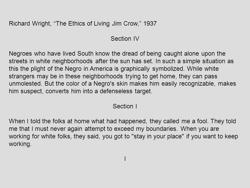 """Richard Wright, """"The Ethics of Living Jim Crow,"""" 1937 Section IV Negroes who have lived South know the dread of being caught alone upon the streets in"""