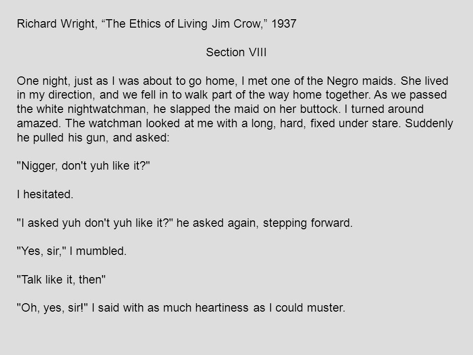 """Richard Wright, """"The Ethics of Living Jim Crow,"""" 1937 Section VIII One night, just as I was about to go home, I met one of the Negro maids. She lived"""