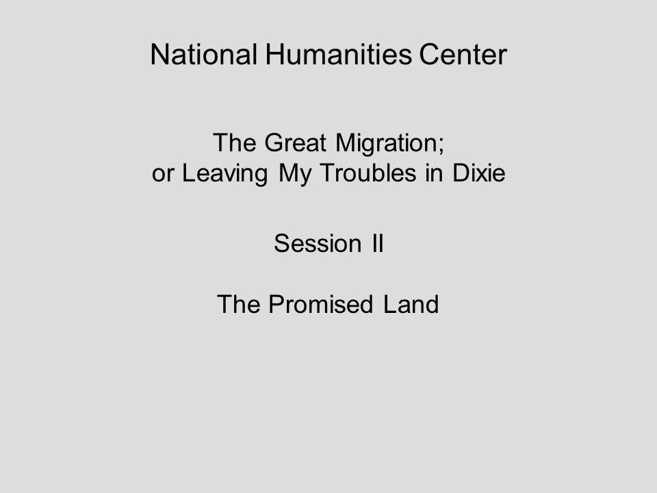 National Humanities Center The Great Migration; or Leaving My Troubles in Dixie Session II The Promised Land