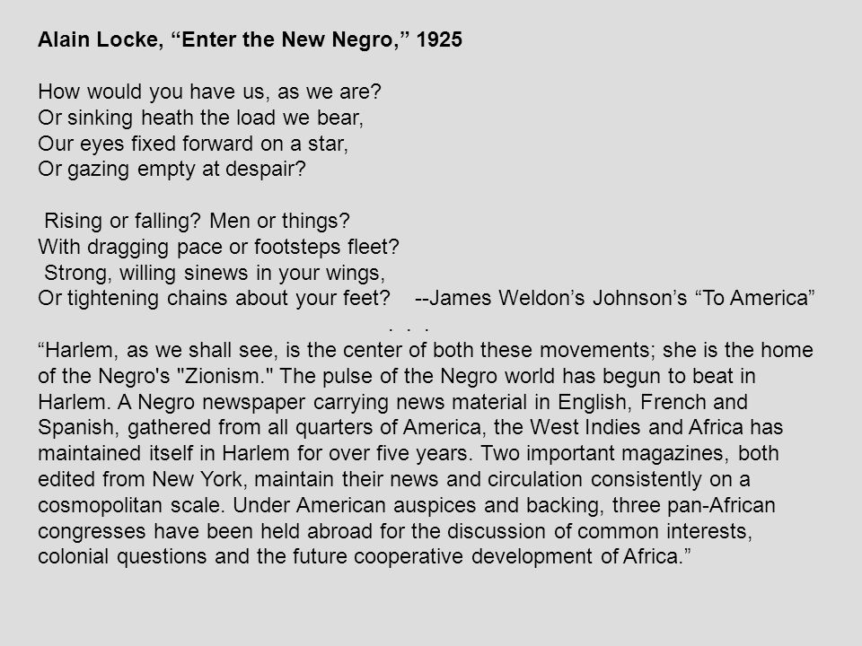 """Alain Locke, """"Enter the New Negro,"""" 1925 How would you have us, as we are? Or sinking heath the load we bear, Our eyes fixed forward on a star, Or gaz"""
