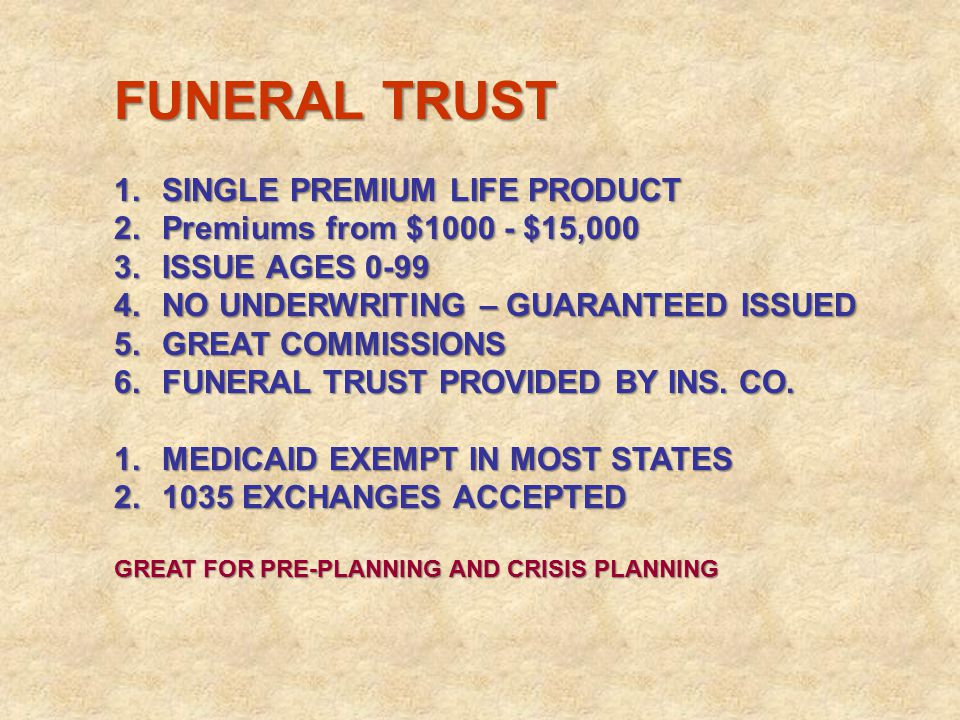 FUNERAL TRUST 1.SINGLE PREMIUM LIFE PRODUCT 2.Premiums from $1000 - $15,000 3.ISSUE AGES 0-99 4.NO UNDERWRITING – GUARANTEED ISSUED 5.GREAT COMMISSION