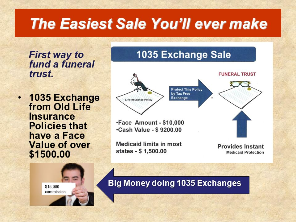 The Easiest Sale You'll ever make First way to fund a funeral trust. 1035 Exchange from Old Life Insurance Policies that have a Face Value of over $15
