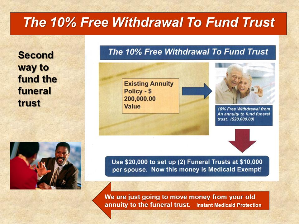 The 10% Free Withdrawal To Fund Trust Second way to fund the funeral trust We are just going to move money from your old annuity to the funeral trust.