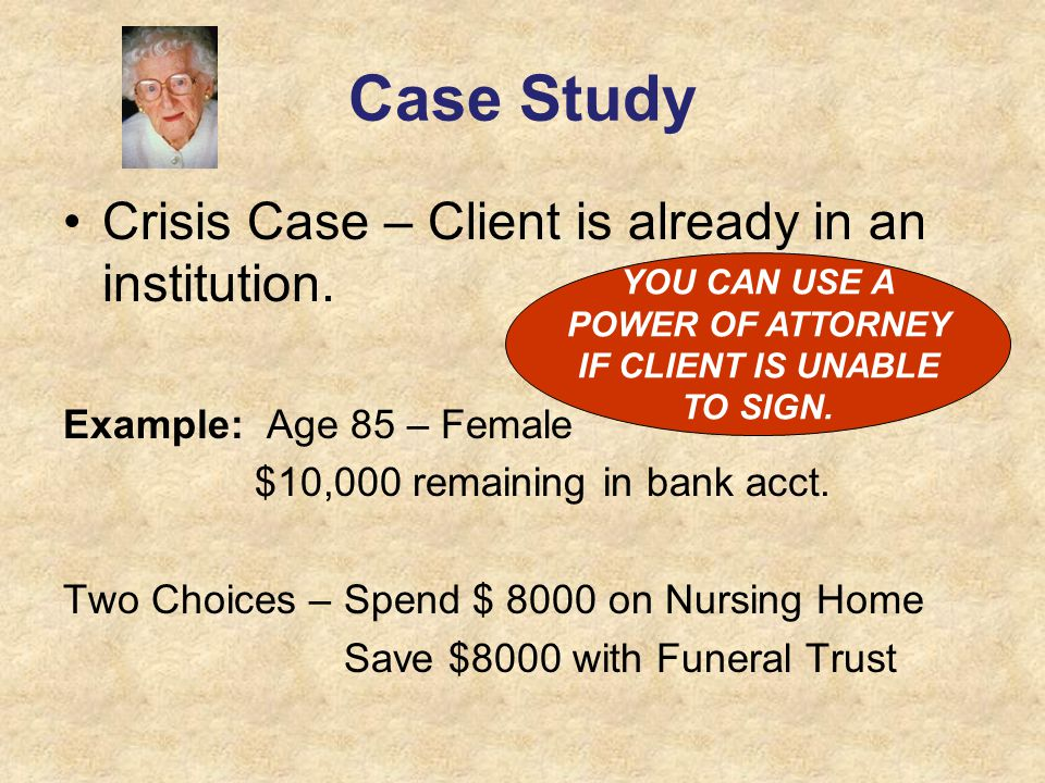 Case Study Crisis Case – Client is already in an institution. Example: Age 85 – Female $10,000 remaining in bank acct. Two Choices – Spend $ 8000 on N