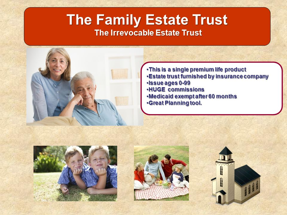 The Family Estate Trust The Irrevocable Estate Trust The Irrevocable Estate Trust This is a single premium life productThis is a single premium life p