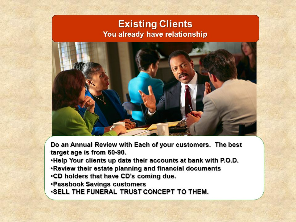 Existing Clients You already have relationship Do an Annual Review with Each of your customers. The best target age is from 60-90. Help Your clients u