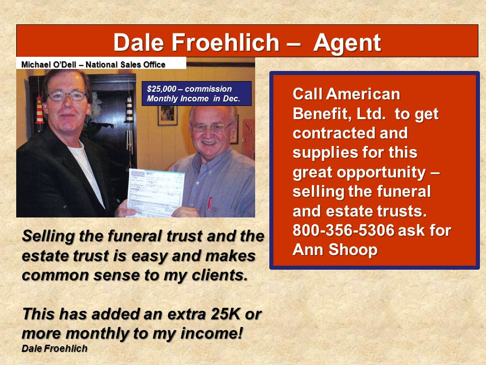 Dale Froehlich – Agent Selling the funeral trust and the estate trust is easy and makes common sense to my clients. This has added an extra 25K or mor