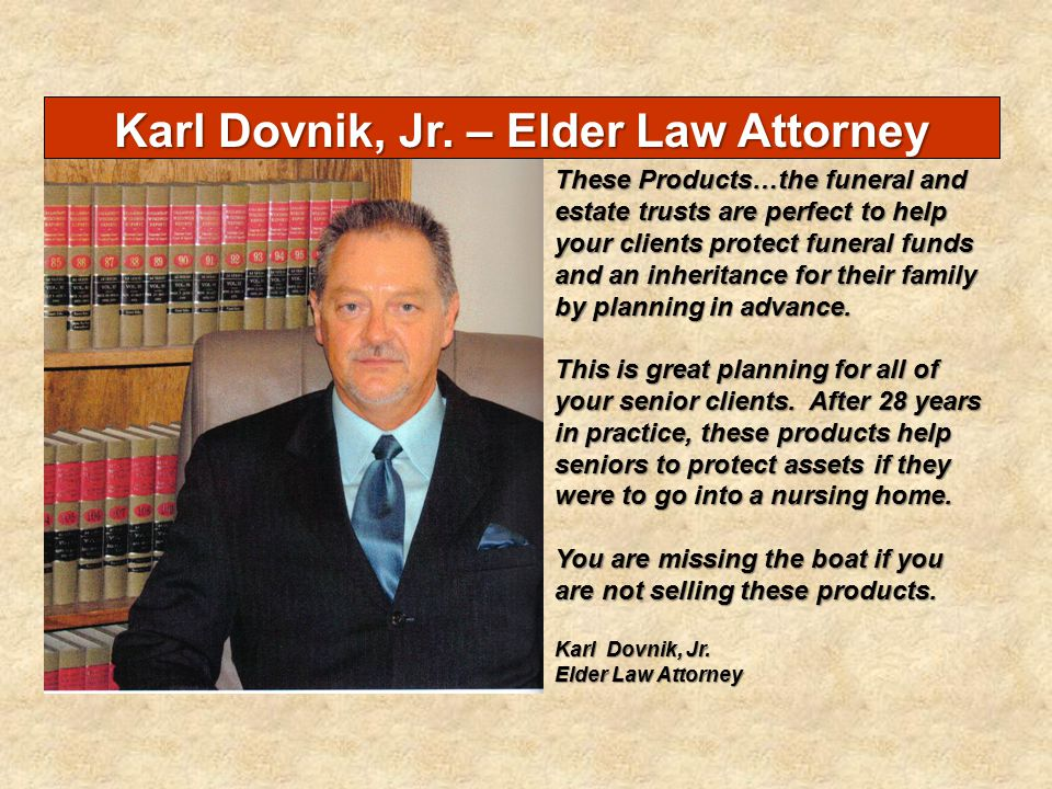 Karl Dovnik, Jr. – Elder Law Attorney These Products…the funeral and estate trusts are perfect to help your clients protect funeral funds and an inher