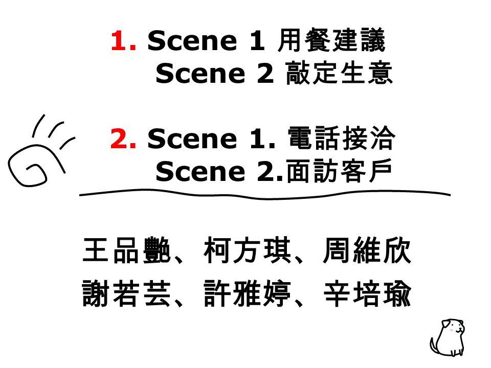 1. Scene 1 用餐建議 Scene 2 敲定生意 2. Scene 1. 電話接洽 Scene 2. 面訪客戶 王品艷、柯方琪、周維欣 謝若芸、許雅婷、辛培瑜