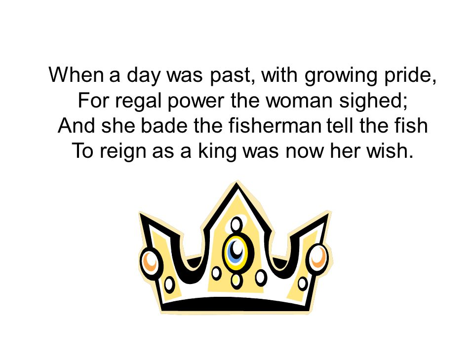 When a day was past, with growing pride, For regal power the woman sighed; And she bade the fisherman tell the fish To reign as a king was now her wish.