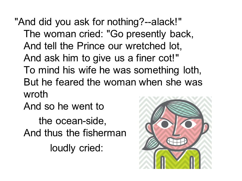 And did you ask for nothing --alack! The woman cried: Go presently back, And tell the Prince our wretched lot, And ask him to give us a finer cot! To mind his wife he was something loth, But he feared the woman when she was wroth And so he went to the ocean-side, And thus the fisherman loudly cried: