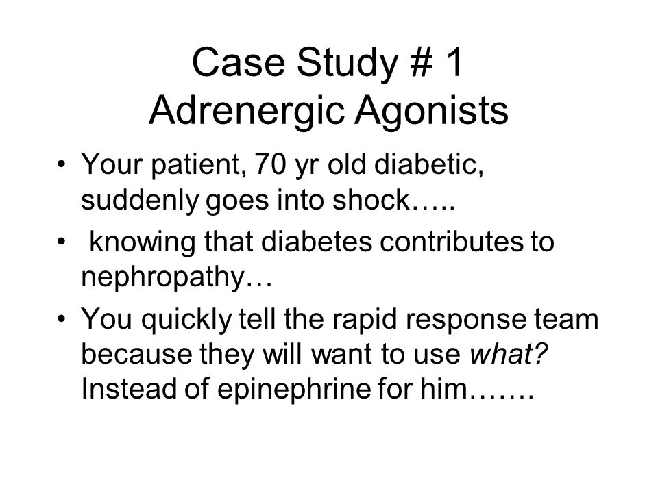 Case Study # 1 Adrenergic Agonists Your patient, 70 yr old diabetic, suddenly goes into shock….. knowing that diabetes contributes to nephropathy… You