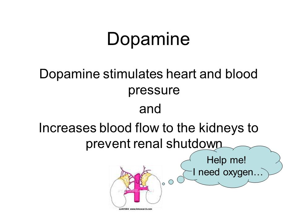 Dopamine Dopamine stimulates heart and blood pressure and Increases blood flow to the kidneys to prevent renal shutdown Help me! I need oxygen…