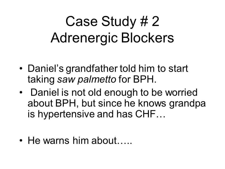 Case Study # 2 Adrenergic Blockers Daniel's grandfather told him to start taking saw palmetto for BPH. Daniel is not old enough to be worried about BP