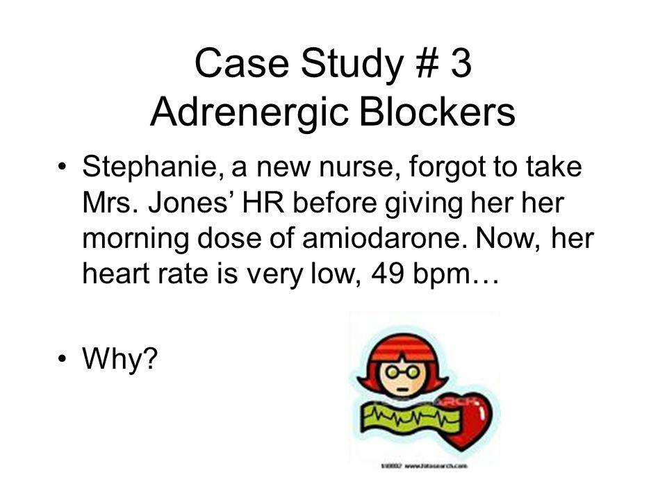 Case Study # 3 Adrenergic Blockers Stephanie, a new nurse, forgot to take Mrs.