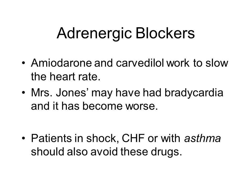 Adrenergic Blockers Amiodarone and carvedilol work to slow the heart rate. Mrs. Jones' may have had bradycardia and it has become worse. Patients in s