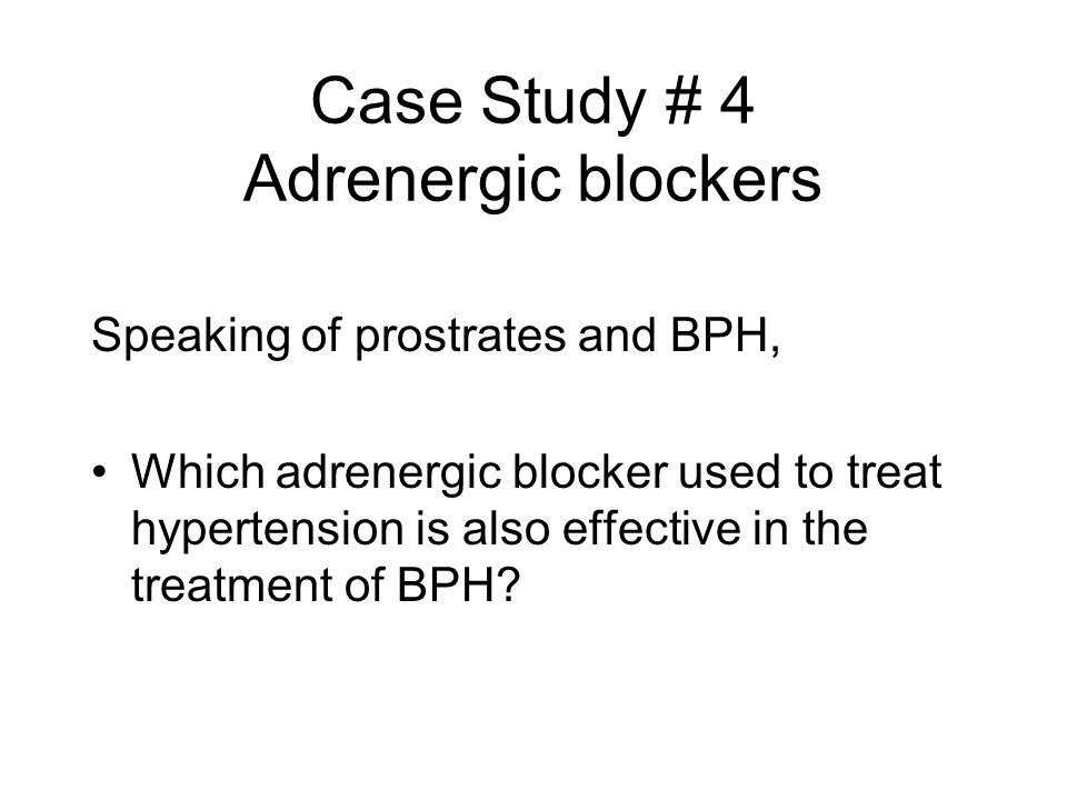 Case Study # 4 Adrenergic blockers Speaking of prostrates and BPH, Which adrenergic blocker used to treat hypertension is also effective in the treatm