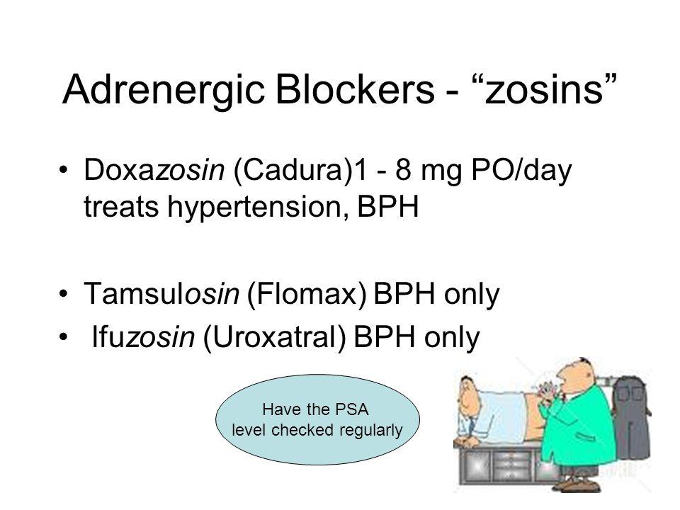 Adrenergic Blockers - zosins Doxazosin (Cadura)1 - 8 mg PO/day treats hypertension, BPH Tamsulosin (Flomax) BPH only lfuzosin (Uroxatral) BPH only Have the PSA level checked regularly